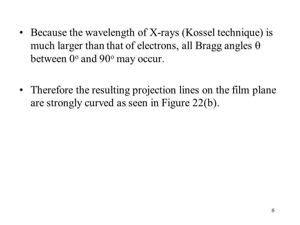 6 Because the wavelength of X-rays (Kossel technique) is much larger than that of electrons, all Bragg angles between 0 o and 90 o may occur. Therefor