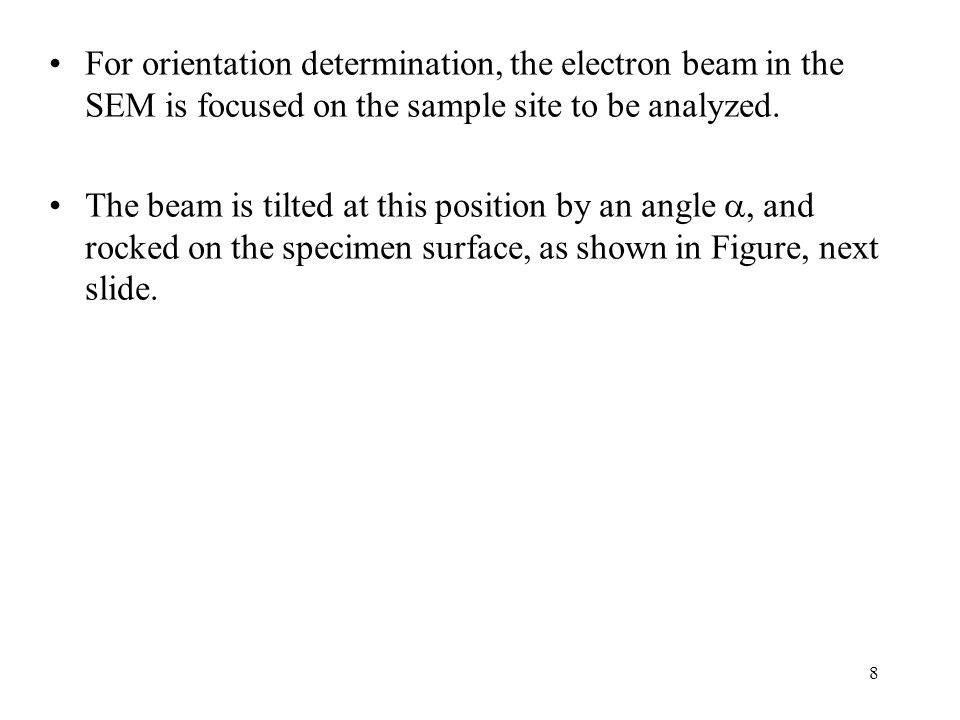 8 For orientation determination, the electron beam in the SEM is focused on the sample site to be analyzed. The beam is tilted at this position by an
