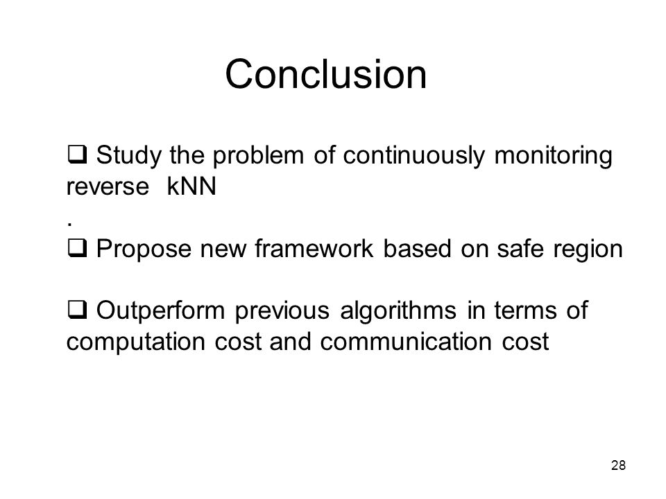 28 Conclusion Study the problem of continuously monitoring reverse kNN.
