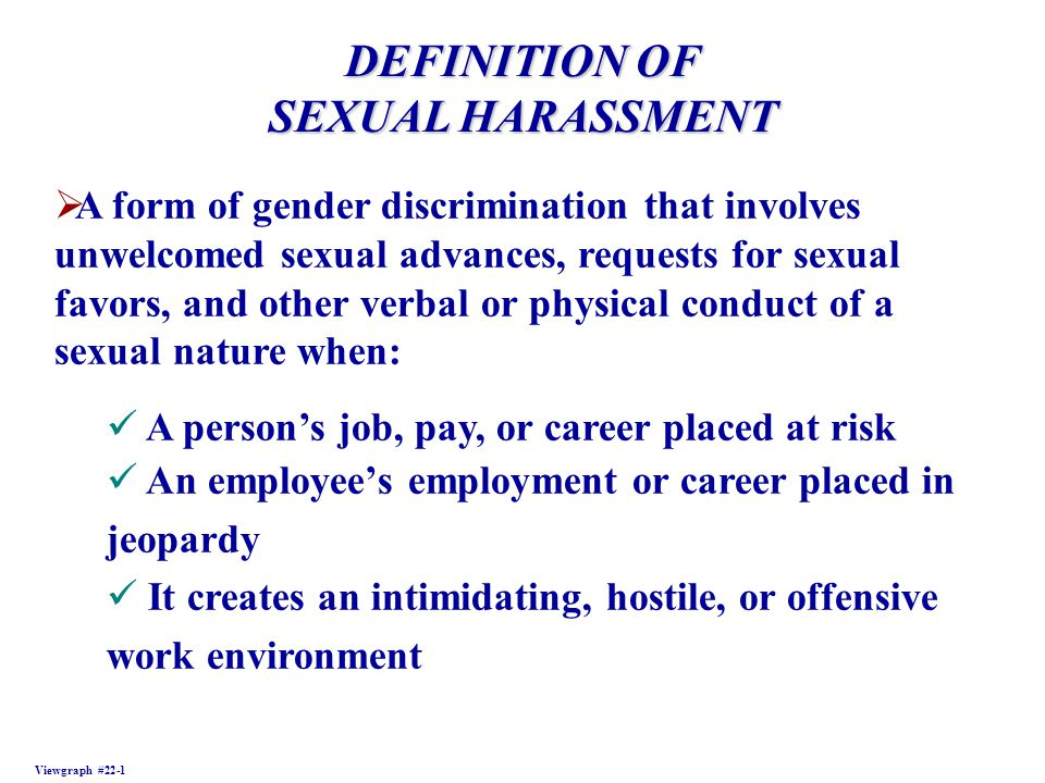 DEFINITION OF SEXUAL HARASSMENT Viewgraph #22-1 A form of gender discrimination that involves unwelcomed sexual advances, requests for sexual favors,