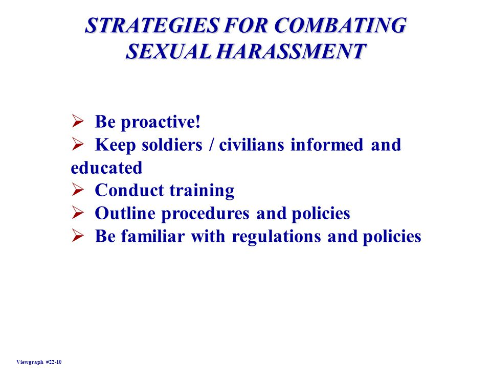 STRATEGIES FOR COMBATING SEXUAL HARASSMENT Viewgraph #22-10 Be proactive! Keep soldiers / civilians informed and educated Conduct training Outline pro