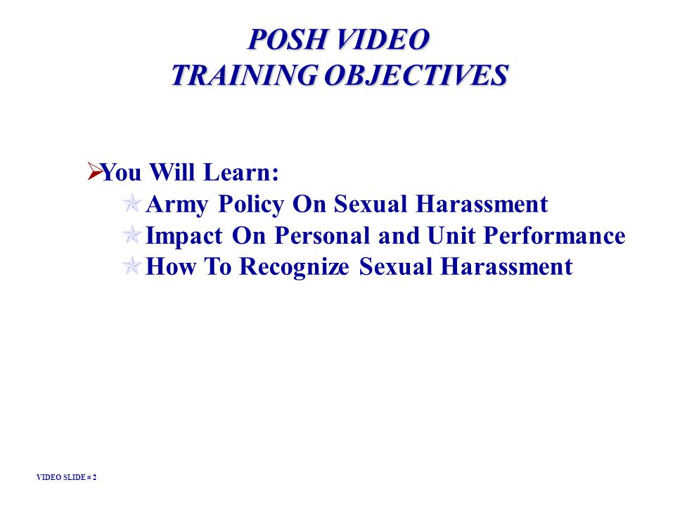 POSH VIDEO TRAINING OBJECTIVES You Will Learn: Army Policy On Sexual Harassment Impact On Personal and Unit Performance How To Recognize Sexual Harass