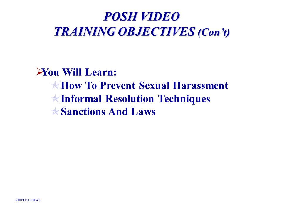 POSH VIDEO TRAINING OBJECTIVES (Cont) You Will Learn: How To Prevent Sexual Harassment Informal Resolution Techniques Sanctions And Laws VIDEO SLIDE #