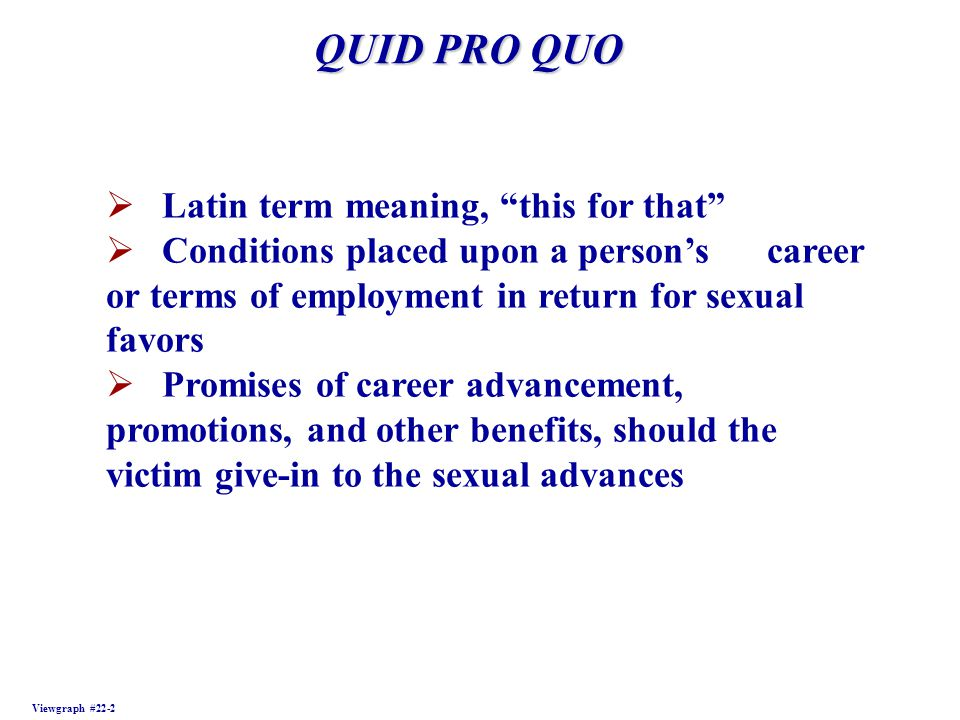 QUID PRO QUO Viewgraph #22-2 Latin term meaning, this for that Conditions placed upon a persons career or terms of employment in return for sexual fav