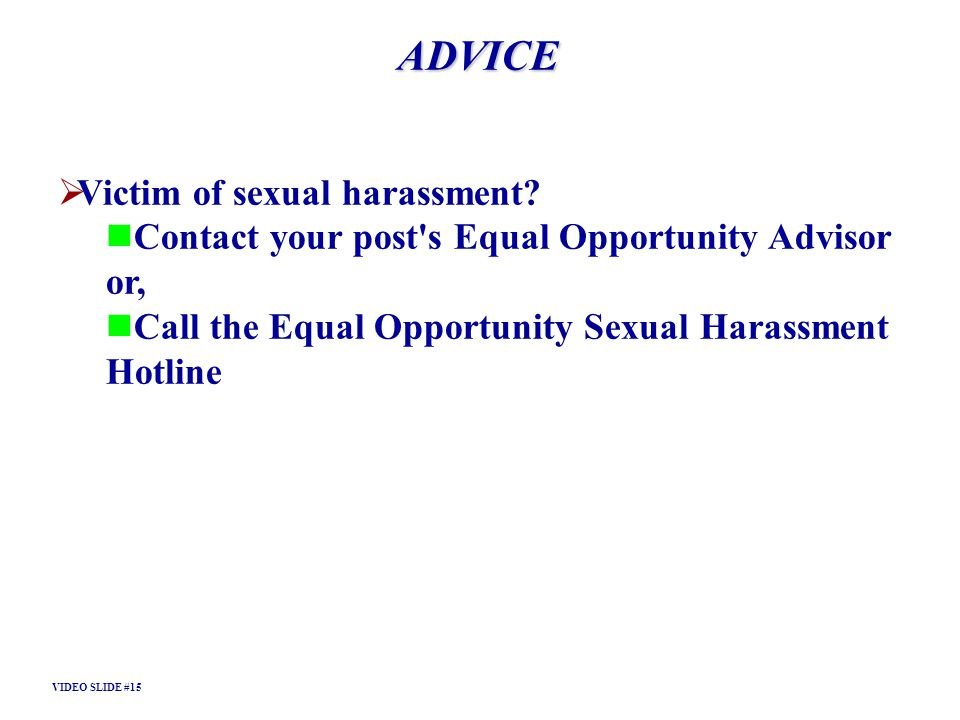 ADVICE Victim of sexual harassment? Contact your post's Equal Opportunity Advisor or, Call the Equal Opportunity Sexual Harassment Hotline VIDEO SLIDE