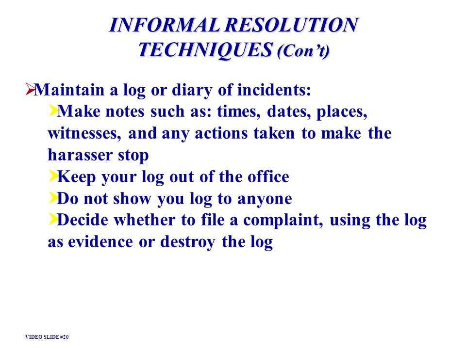 Maintain a log or diary of incidents: Make notes such as: times, dates, places, witnesses, and any actions taken to make the harasser stop Keep your l