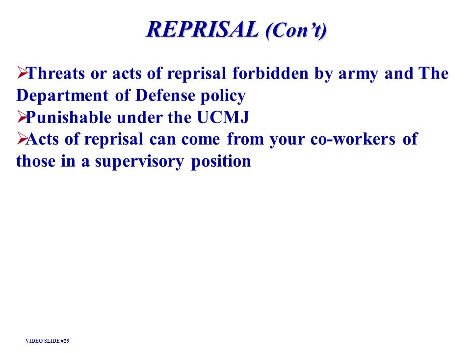 REPRISAL (Cont) Threats or acts of reprisal forbidden by army and The Department of Defense policy Punishable under the UCMJ Acts of reprisal can come