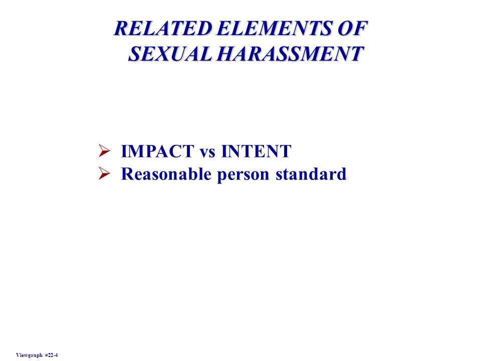RELATED ELEMENTS OF SEXUAL HARASSMENT SEXUAL HARASSMENT Viewgraph #22-4 IMPACT vs INTENT Reasonable person standard
