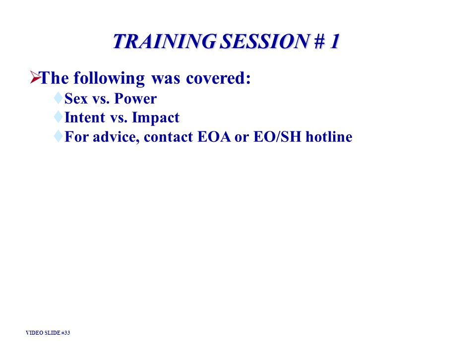 TRAINING SESSION # 1 The following was covered: Sex vs. Power Intent vs. Impact For advice, contact EOA or EO/SH hotline VIDEO SLIDE #33