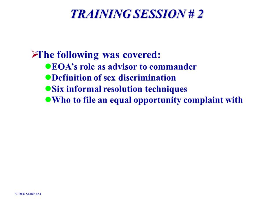 TRAINING SESSION # 2 The following was covered: EOAs role as advisor to commander Definition of sex discrimination Six informal resolution techniques