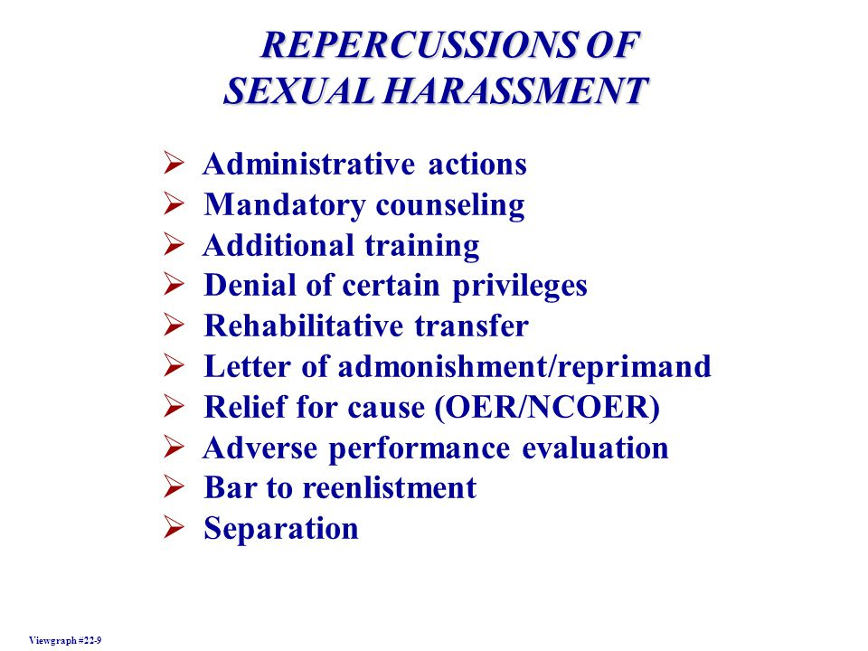 REPERCUSSIONS OF REPERCUSSIONS OF SEXUAL HARASSMENT SEXUAL HARASSMENT Viewgraph #22-9 Administrative actions Mandatory counseling Additional training