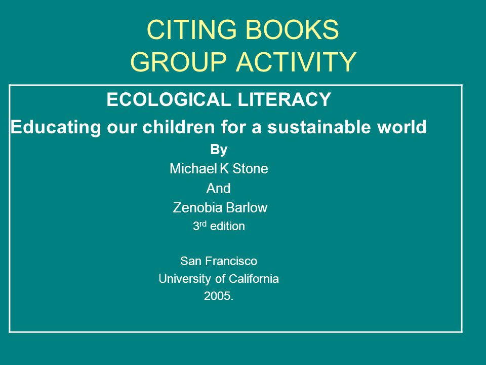 CITING BOOKS GROUP ACTIVITY ECOLOGICAL LITERACY Educating our children for a sustainable world By Michael K Stone And Zenobia Barlow 3 rd edition San Francisco University of California 2005.