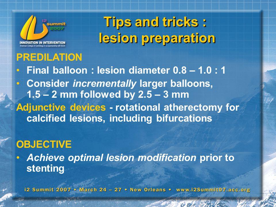 Tips and tricks : lesion preparation PREDILATION Final balloon : lesion diameter 0.8 – 1.0 : 1 Consider incrementally larger balloons, 1.5 – 2 mm foll