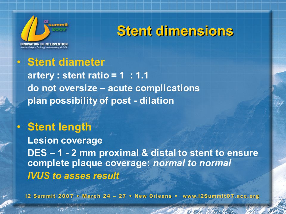 Stent dimensions Stent diameter artery : stent ratio = 1 : 1.1 do not oversize – acute complications plan possibility of post - dilation Stent length