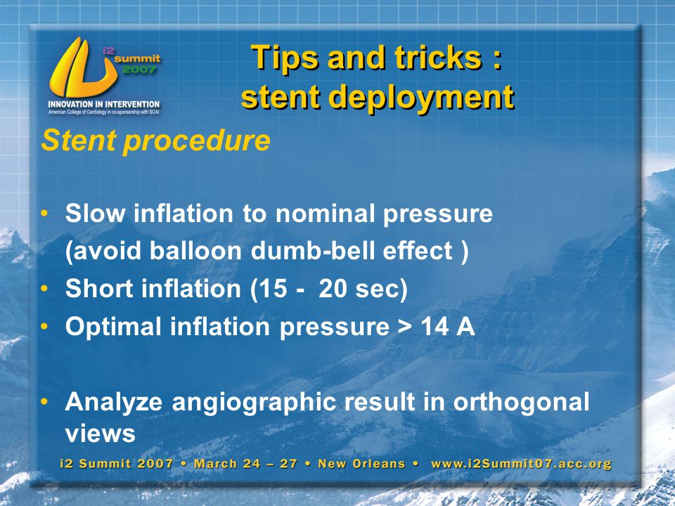 Tips and tricks : stent deployment Stent procedure Slow inflation to nominal pressure (avoid balloon dumb-bell effect ) Short inflation (15 - 20 sec)