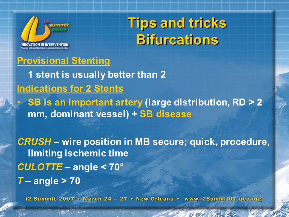 Tips and tricks Bifurcations Provisional Stenting 1 stent is usually better than 2 Indications for 2 Stents SB is an important artery (large distribut