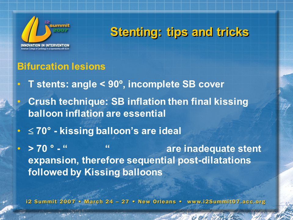 Stenting: tips and tricks Bifurcation lesions T stents: angle < 90º, incomplete SB cover Crush technique: SB inflation then final kissing balloon infl