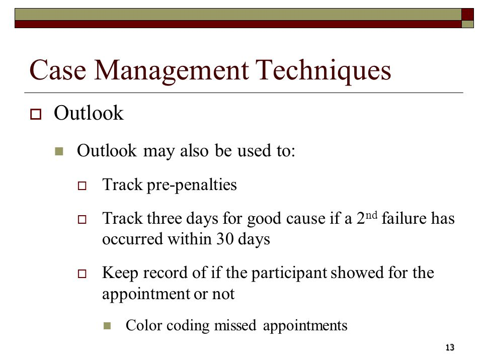 13 Case Management Techniques Outlook Outlook may also be used to: Track pre-penalties Track three days for good cause if a 2 nd failure has occurred