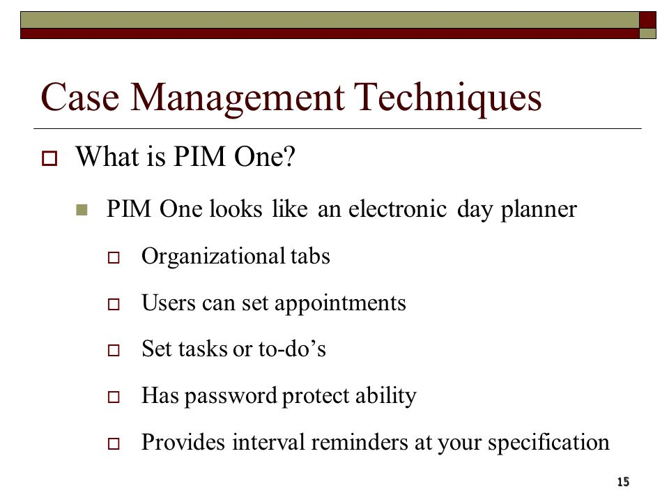15 Case Management Techniques What is PIM One? PIM One looks like an electronic day planner Organizational tabs Users can set appointments Set tasks o