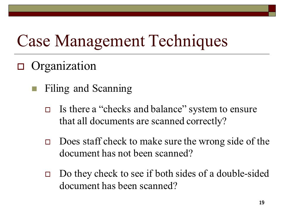 19 Case Management Techniques Organization Filing and Scanning Is there a checks and balance system to ensure that all documents are scanned correctly