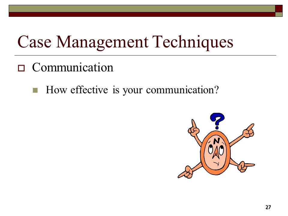 27 Case Management Techniques Communication How effective is your communication?
