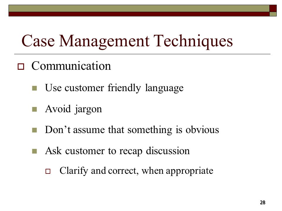 28 Case Management Techniques Communication Use customer friendly language Avoid jargon Dont assume that something is obvious Ask customer to recap di
