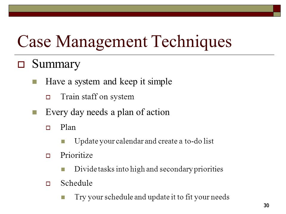 30 Case Management Techniques Summary Have a system and keep it simple Train staff on system Every day needs a plan of action Plan Update your calenda