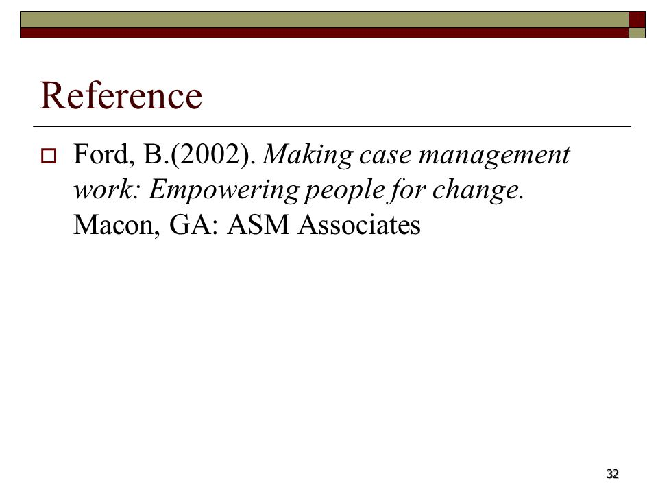 32 Reference Ford, B.(2002). Making case management work: Empowering people for change. Macon, GA: ASM Associates