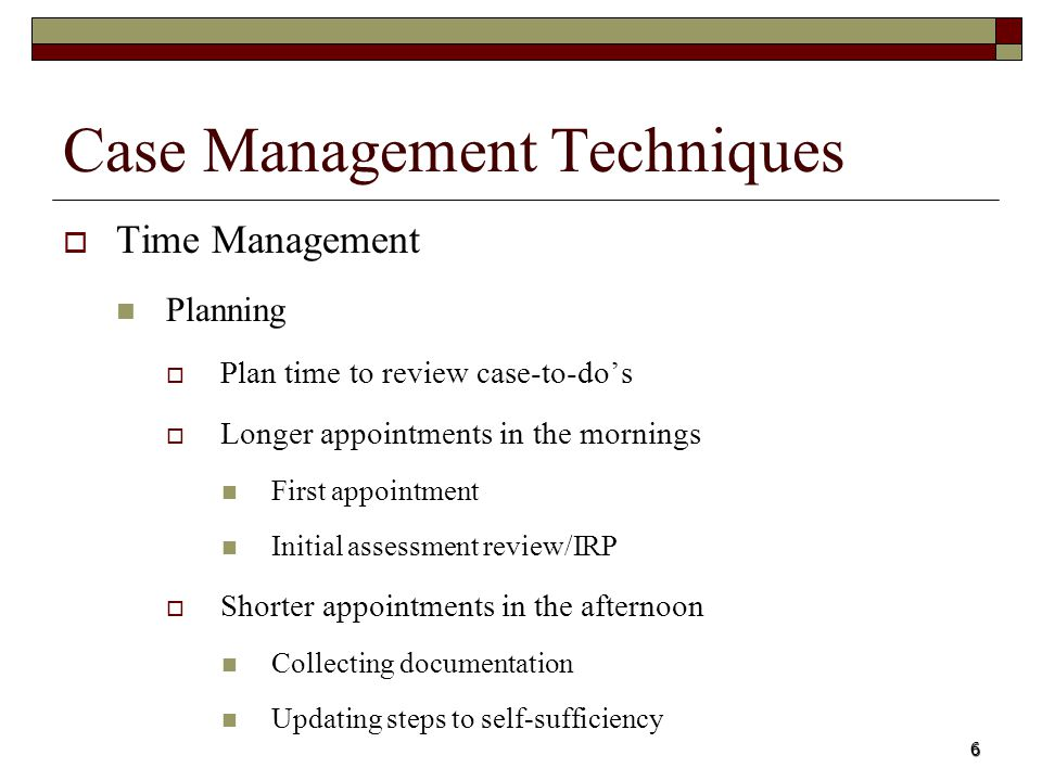 6 Case Management Techniques Time Management Planning Plan time to review case-to-dos Longer appointments in the mornings First appointment Initial as