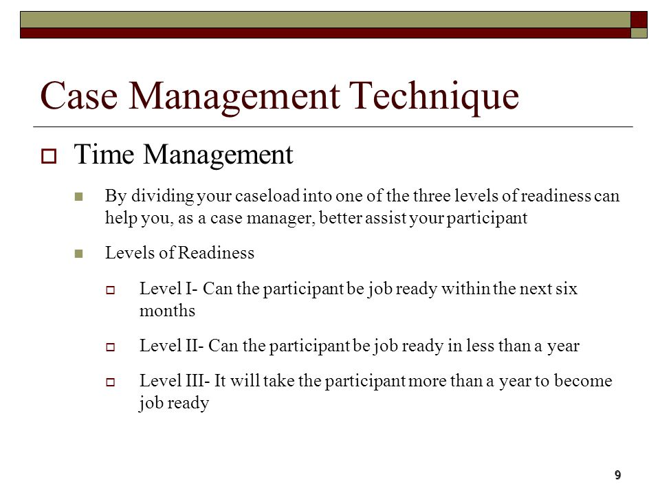 9 Time Management By dividing your caseload into one of the three levels of readiness can help you, as a case manager, better assist your participant