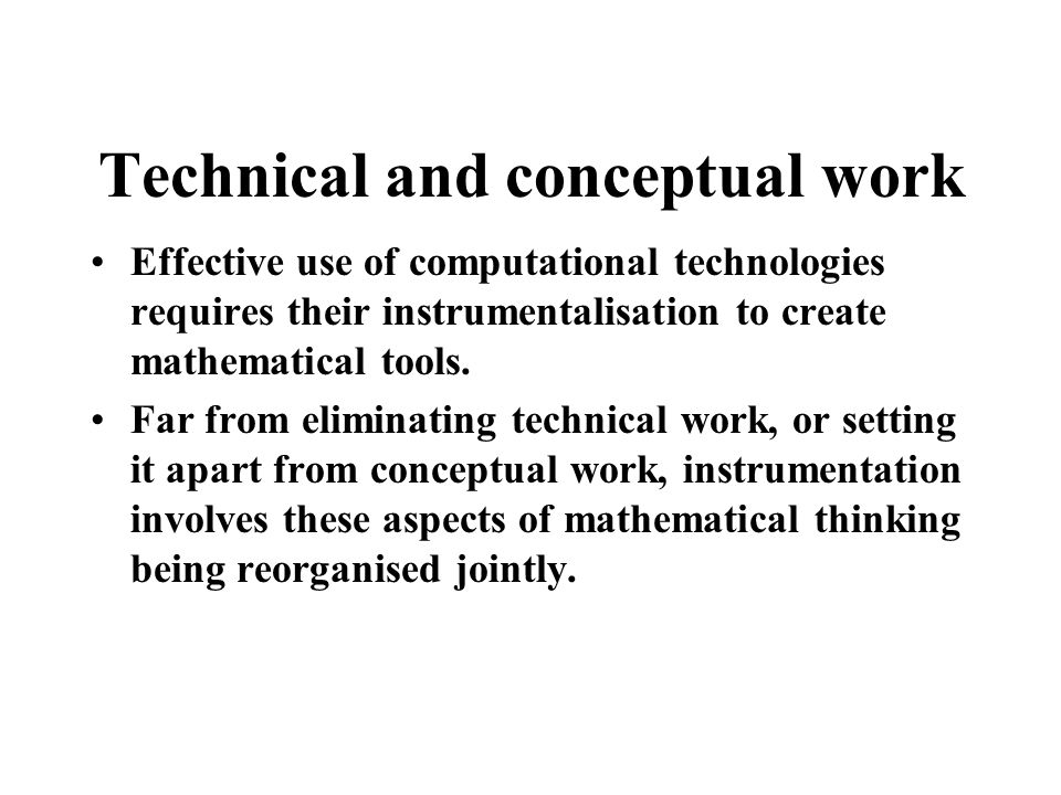 Technical and conceptual work Effective use of computational technologies requires their instrumentalisation to create mathematical tools.