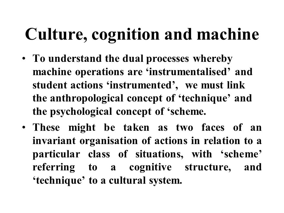 Culture, cognition and machine To understand the dual processes whereby machine operations are instrumentalised and student actions instrumented, we must link the anthropological concept of technique and the psychological concept of scheme.