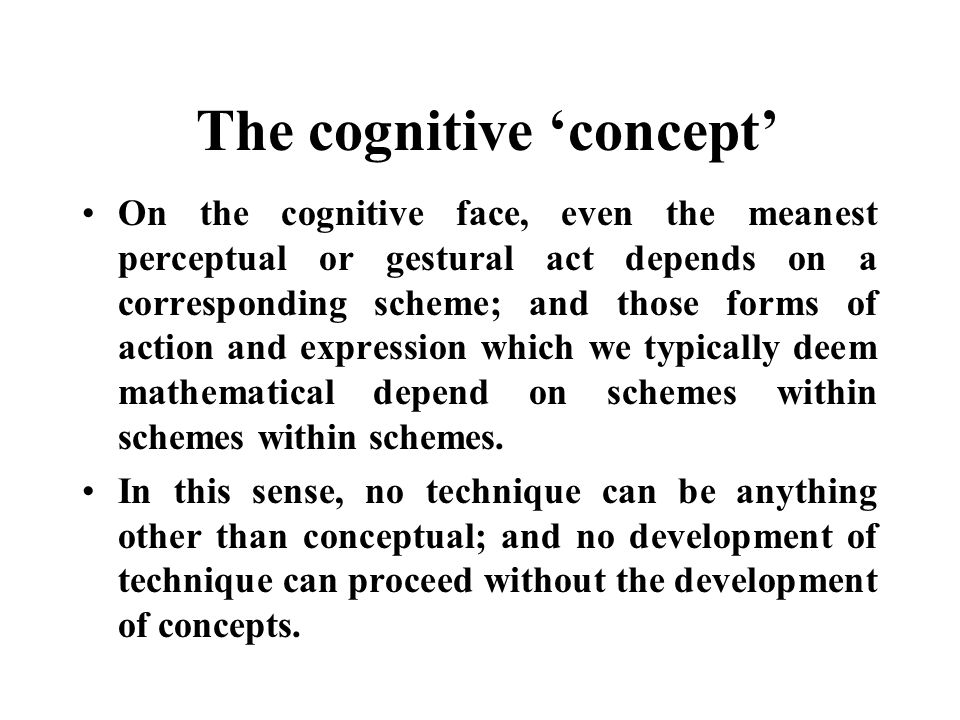 The cognitive concept On the cognitive face, even the meanest perceptual or gestural act depends on a corresponding scheme; and those forms of action and expression which we typically deem mathematical depend on schemes within schemes within schemes.