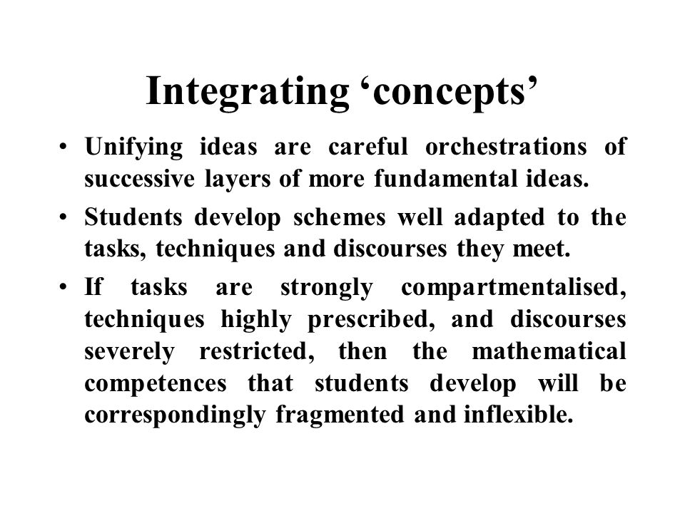 Integrating concepts Unifying ideas are careful orchestrations of successive layers of more fundamental ideas.