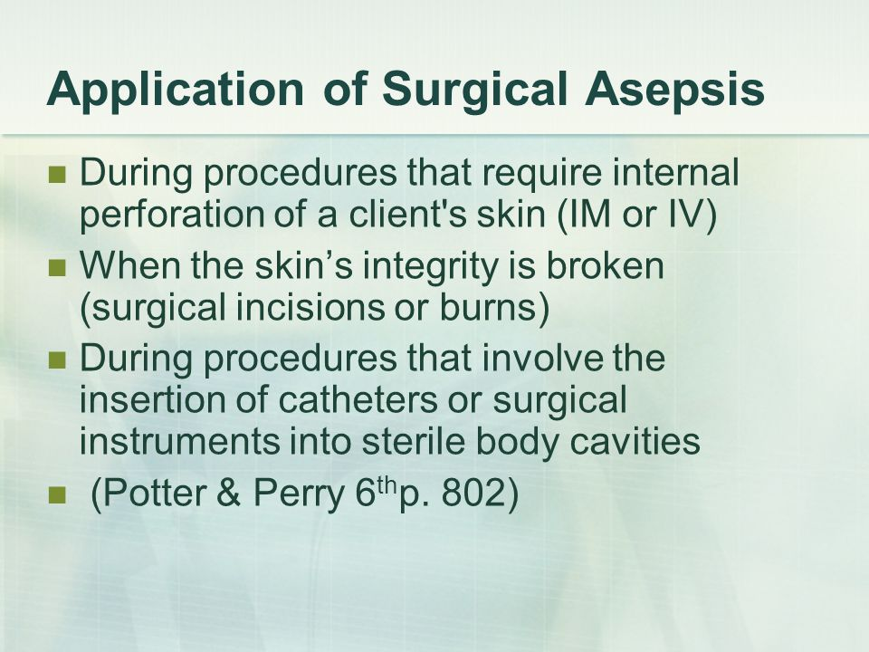 Application of Surgical Asepsis During procedures that require internal perforation of a client's skin (IM or IV) When the skins integrity is broken (