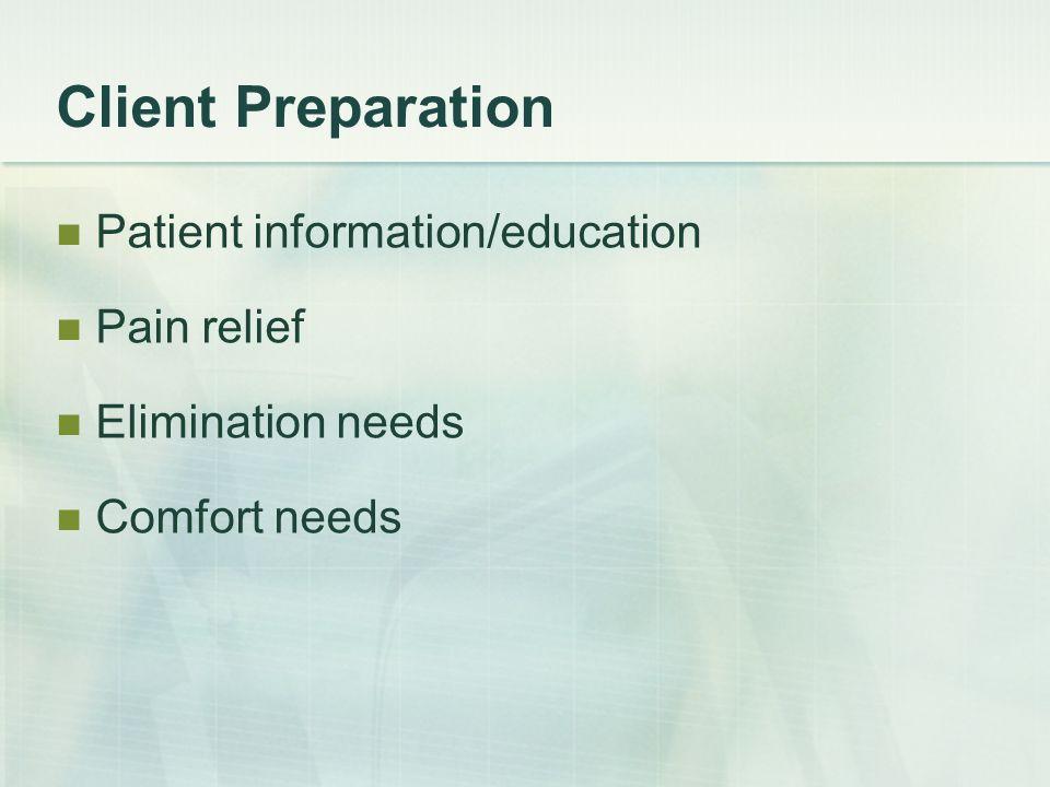 Client Preparation Patient information/education Pain relief Elimination needs Comfort needs