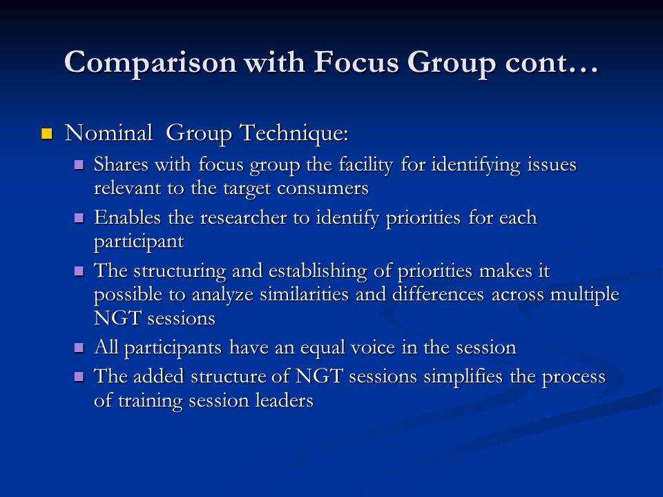 Comparison with Focus Group cont… Nominal Group Technique: Nominal Group Technique: Shares with focus group the facility for identifying issues relevant to the target consumers Shares with focus group the facility for identifying issues relevant to the target consumers Enables the researcher to identify priorities for each participant Enables the researcher to identify priorities for each participant The structuring and establishing of priorities makes it possible to analyze similarities and differences across multiple NGT sessions The structuring and establishing of priorities makes it possible to analyze similarities and differences across multiple NGT sessions All participants have an equal voice in the session All participants have an equal voice in the session The added structure of NGT sessions simplifies the process of training session leaders The added structure of NGT sessions simplifies the process of training session leaders