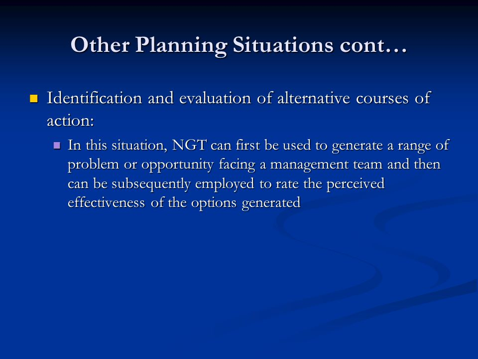 Other Planning Situations cont… Identification and evaluation of alternative courses of action: Identification and evaluation of alternative courses of action: In this situation, NGT can first be used to generate a range of problem or opportunity facing a management team and then can be subsequently employed to rate the perceived effectiveness of the options generated In this situation, NGT can first be used to generate a range of problem or opportunity facing a management team and then can be subsequently employed to rate the perceived effectiveness of the options generated