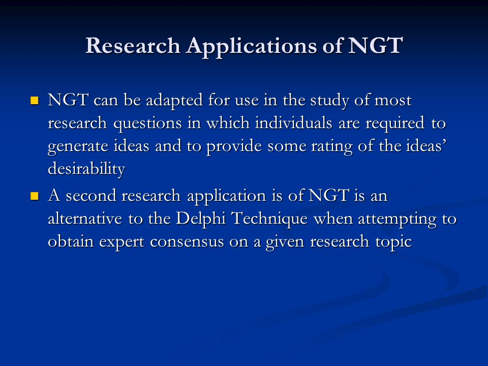 Research Applications of NGT NGT can be adapted for use in the study of most research questions in which individuals are required to generate ideas and to provide some rating of the ideas desirability NGT can be adapted for use in the study of most research questions in which individuals are required to generate ideas and to provide some rating of the ideas desirability A second research application is of NGT is an alternative to the Delphi Technique when attempting to obtain expert consensus on a given research topic A second research application is of NGT is an alternative to the Delphi Technique when attempting to obtain expert consensus on a given research topic