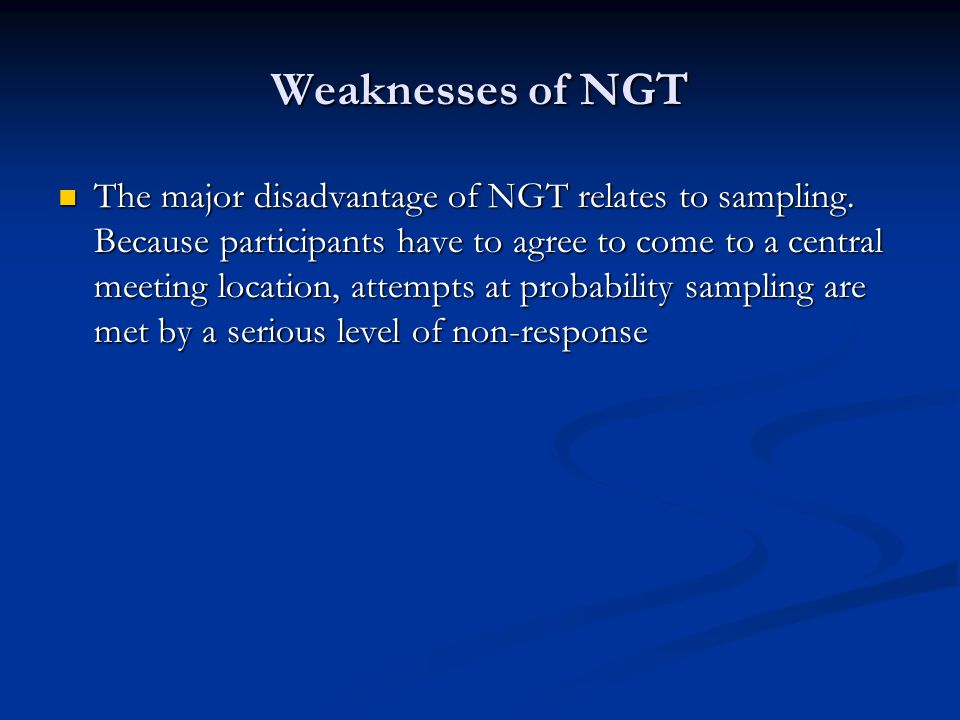Weaknesses of NGT The major disadvantage of NGT relates to sampling.