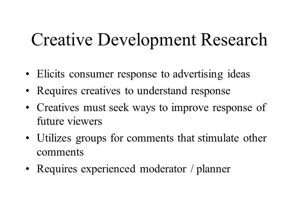 Creative Development Research Elicits consumer response to advertising ideas Requires creatives to understand response Creatives must seek ways to improve response of future viewers Utilizes groups for comments that stimulate other comments Requires experienced moderator / planner