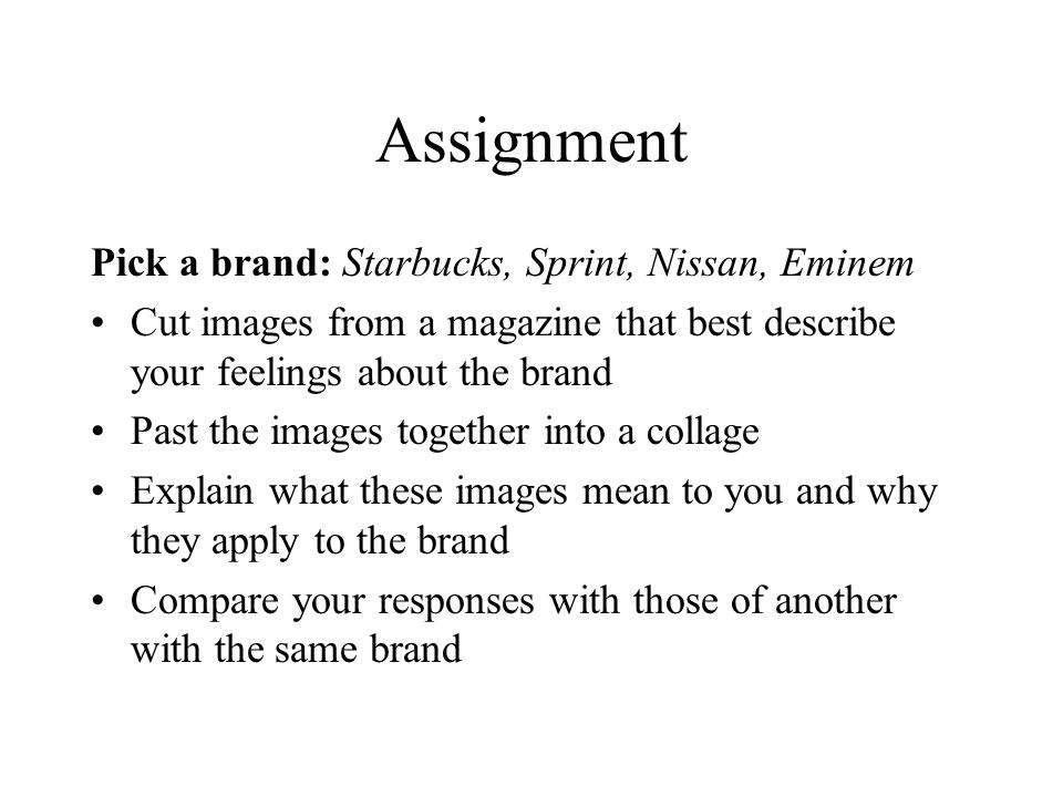 Assignment Pick a brand: Starbucks, Sprint, Nissan, Eminem Cut images from a magazine that best describe your feelings about the brand Past the images