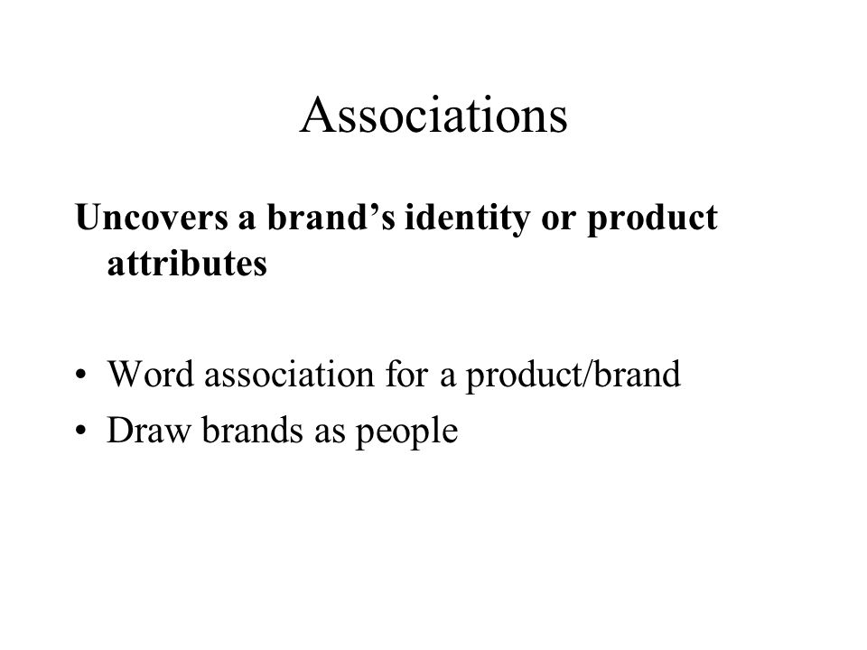 Associations Uncovers a brands identity or product attributes Word association for a product/brand Draw brands as people