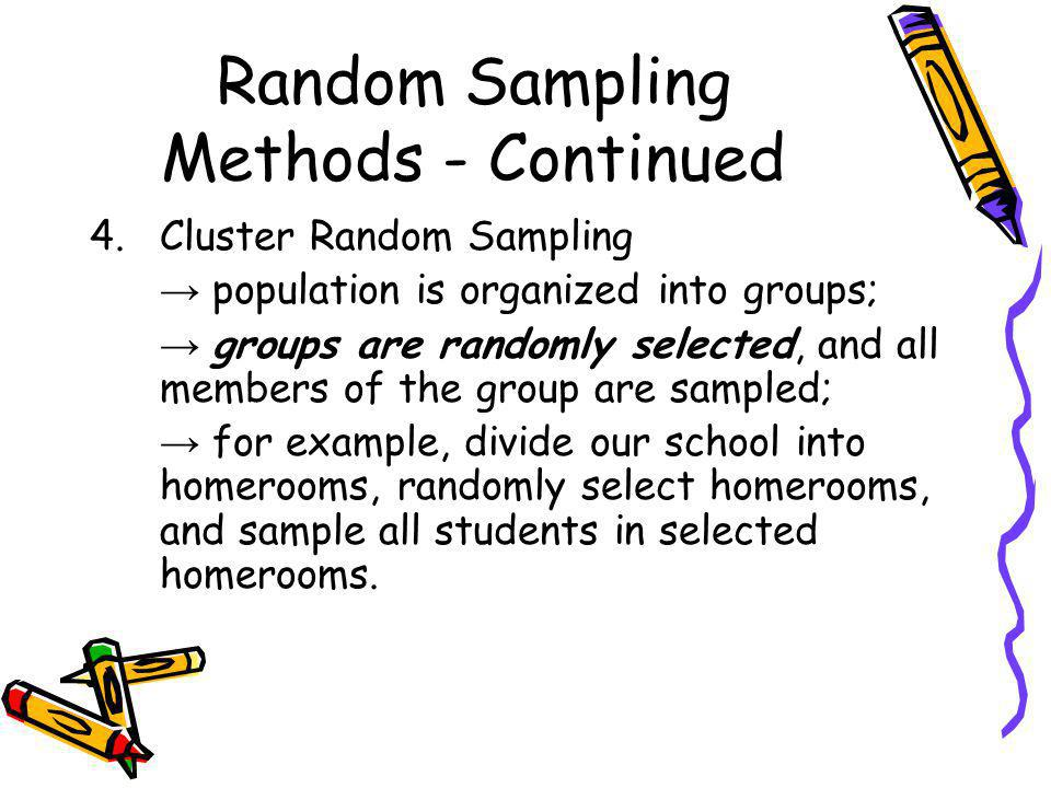 Random Sampling Methods - Continued 5.Multi-Stage Random Sampling population is organized into groups; randomly select groups, and then randomly select members in these groups (an equal number selected per group); for example, repeat the steps for Cluster Random Sampling, but then randomly select students in each selected homeroom.