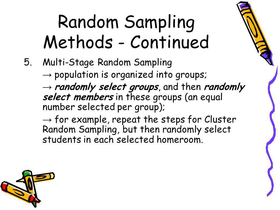 Random Sampling Methods - Continued 5.Multi-Stage Random Sampling population is organized into groups; randomly select groups, and then randomly selec