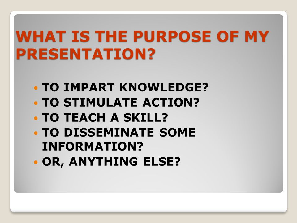 WHAT IS THE PURPOSE OF MY PRESENTATION.TO IMPART KNOWLEDGE.