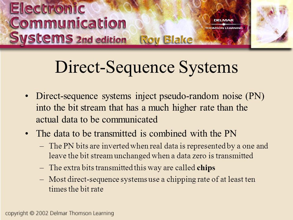 Direct-Sequence Systems Direct-sequence systems inject pseudo-random noise (PN) into the bit stream that has a much higher rate than the actual data to be communicated The data to be transmitted is combined with the PN –The PN bits are inverted when real data is represented by a one and leave the bit stream unchanged when a data zero is transmitted –The extra bits transmitted this way are called chips –Most direct-sequence systems use a chipping rate of at least ten times the bit rate