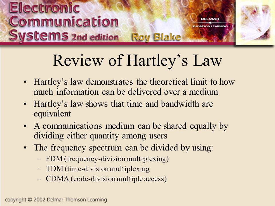Review of Hartleys Law Hartleys law demonstrates the theoretical limit to how much information can be delivered over a medium Hartleys law shows that time and bandwidth are equivalent A communications medium can be shared equally by dividing either quantity among users The frequency spectrum can be divided by using: –FDM (frequency-division multiplexing) –TDM (time-division multiplexing –CDMA (code-division multiple access)