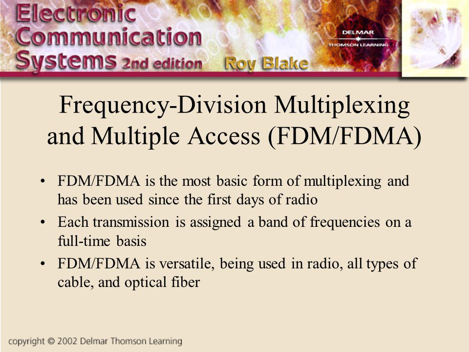 Frequency-Division Multiplexing and Multiple Access (FDM/FDMA) FDM/FDMA is the most basic form of multiplexing and has been used since the first days of radio Each transmission is assigned a band of frequencies on a full-time basis FDM/FDMA is versatile, being used in radio, all types of cable, and optical fiber
