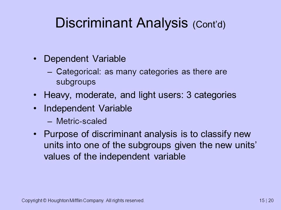 Copyright © Houghton Mifflin Company. All rights reserved.15 | 20 Discriminant Analysis (Contd) Dependent Variable –Categorical: as many categories as